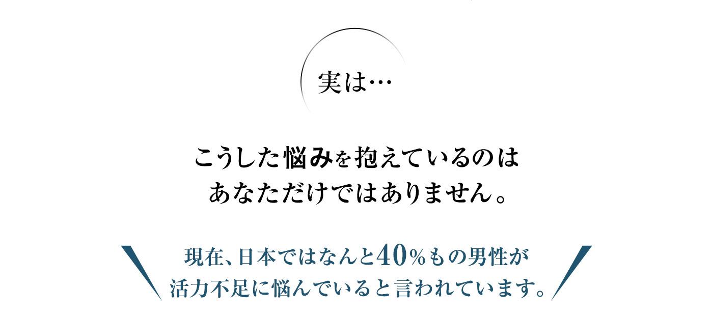 実は…こうした悩みを抱えているのはあなただけではありません。現在、日本ではなんと40%もの男性が活力不足と言われています。