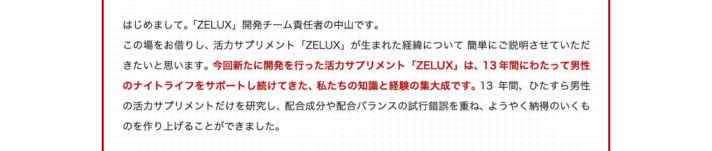 はじめまして。「ZELUX」開発チーム責任者の中山です。この場をお借りし、活力サプリメント「ZELUX」が生まれた経緯について簡単にご説明させていただきたいと思います。今回新たに開発を行った活力サプリメント「ZELUX」は、13年間にわたって男性のナイトライフをサポートし続けてきた、私たちの知識と経験の集大成です。13年間、ひたすら男性の活力サプリメントだけを研究し、配合成分や配合バランスの試行錯誤を重ね、ようやく納得のいくものを作り上げることができました。