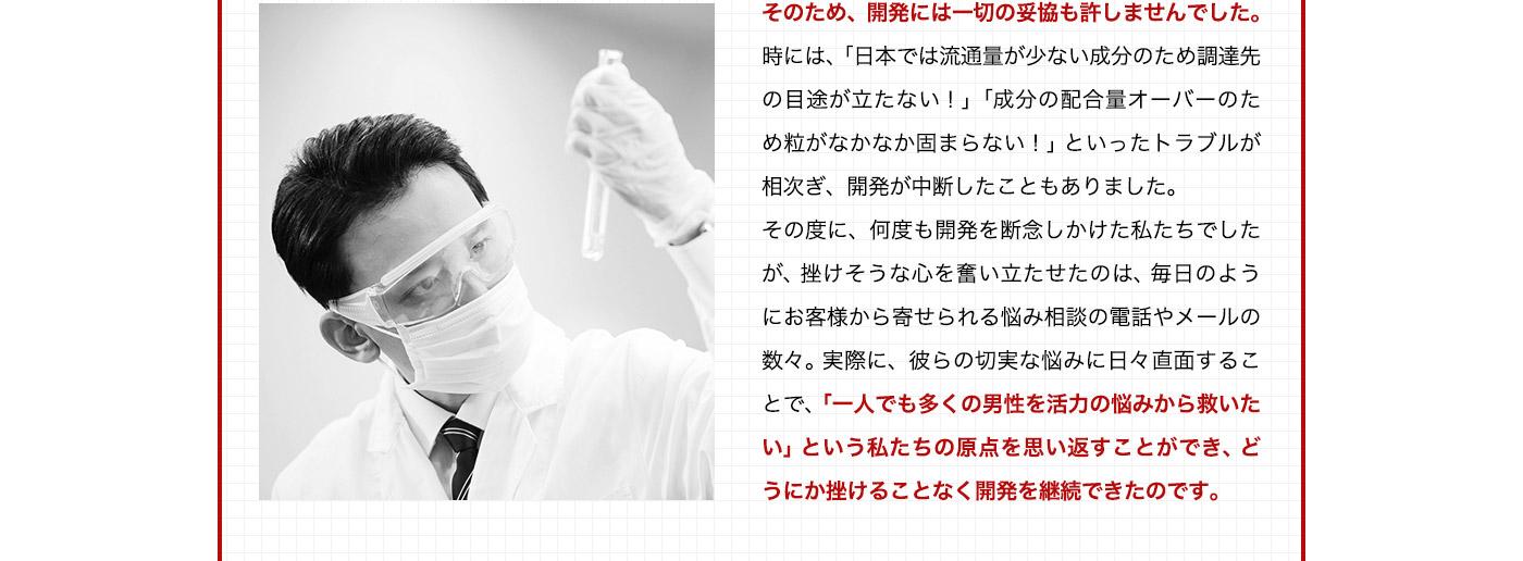 そのため、開発には一切の妥協も許しませんでした。時には、「日本では流通量が少ない成分のため調達先の目途が立たない!」「成分の配合量オーバーのため粒がなかなか固まらない!」といったトラブルが相次ぎ、開発が中断したこともありました。その度に何度も開発を断念しかけた私たちでしたが。挫けそうな心を奮い立たせたのは、毎日のようにお客様から寄せられる悩み相談の電話やメールの数々。実際に、彼らの切実な悩みに日々直面することで、「一人でも多くの男性を活力の悩みから救いたい」という私たちの原点を思い返すことかでき、どうにか挫けることなく開発を継続できたのです。
