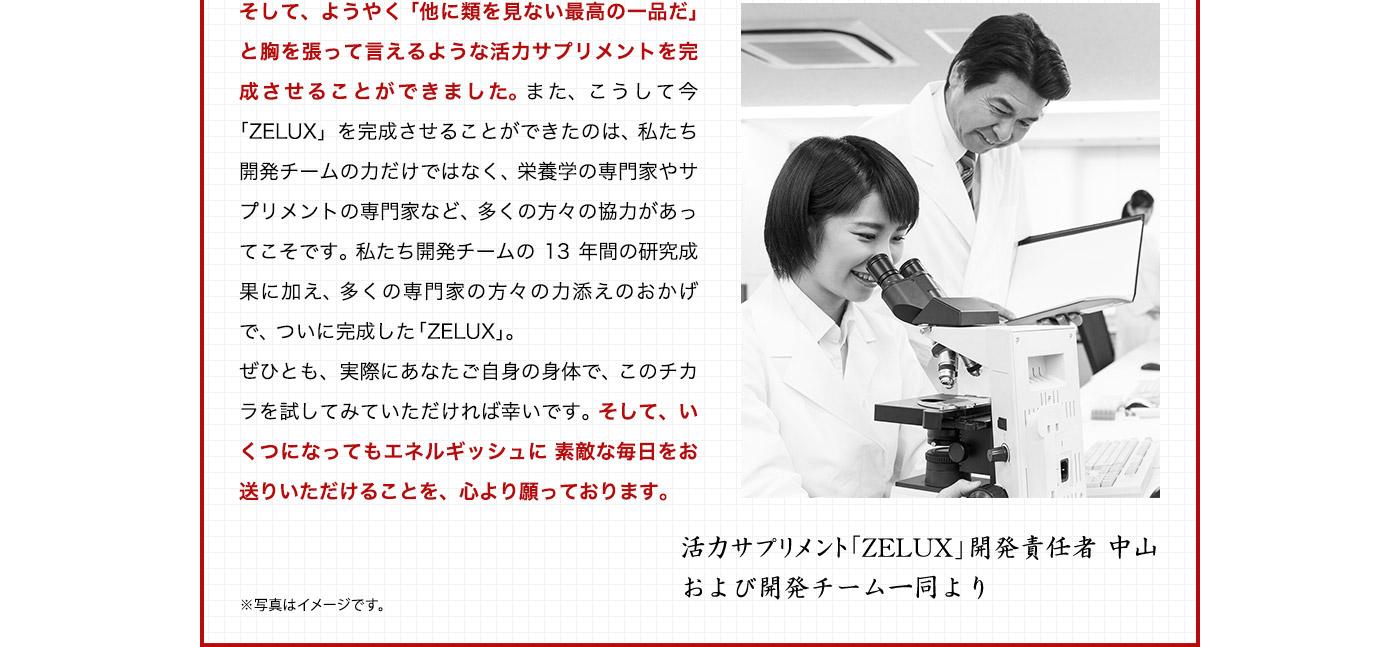 そして。ようやく「他に類を見ない最高の一品だ」と胸を張って言えるような活力サプリメントを完成させることができました。また、こうして今「ZELUX」を完成させることができたのは、私たち開発チームの力だけではなく。栄養学の専門家やサプリメントの専門家など、多くの方々の協力があってこそです。私たち開発チームの13年問の研究成果に加え、多くの専門家の方々の力添えのおかげで、ついに完成した「ZELUX」。ぜひとも、実際にあなたご自身の身体で、このチカラを試してみていただければ幸いです。そして、いくつになってもエネルギッシュに素敵な毎日をお送りいただけることを、心より願っております。活力サプリメント「ZELUX」閉発責任者中山および開発チーム一同より※写真はイメージです。