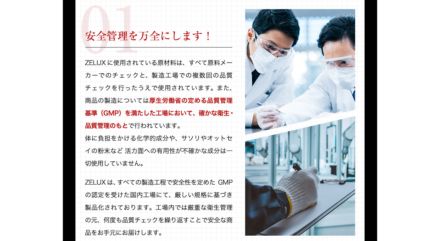 01 安全管理を万全にします!ZELUXに使用されている原材料は、すべて原料メーカーでのチェックと、製造工場での複数回の品質チェックを行ったうえで使用されています。また、商品の製造については厚生労働省の定める品質管理基準(GMP)を満たした工場において、確かな衛生・品質管理のもとで行われています。体に負担をかける化学的成分や、サソリやオットセイの粉末など活力面への有用性が不確かな成分は一切使用していません。ZELUXは、すべての製造工程で安全性を定めたGMPの認定を受けた国内工場にて、厳しい規格に基づき製品化されております。工場内では厳重な衛生管理の元、何度も品質チェックを繰り返すことで安全な商品をお手元にお届けします。