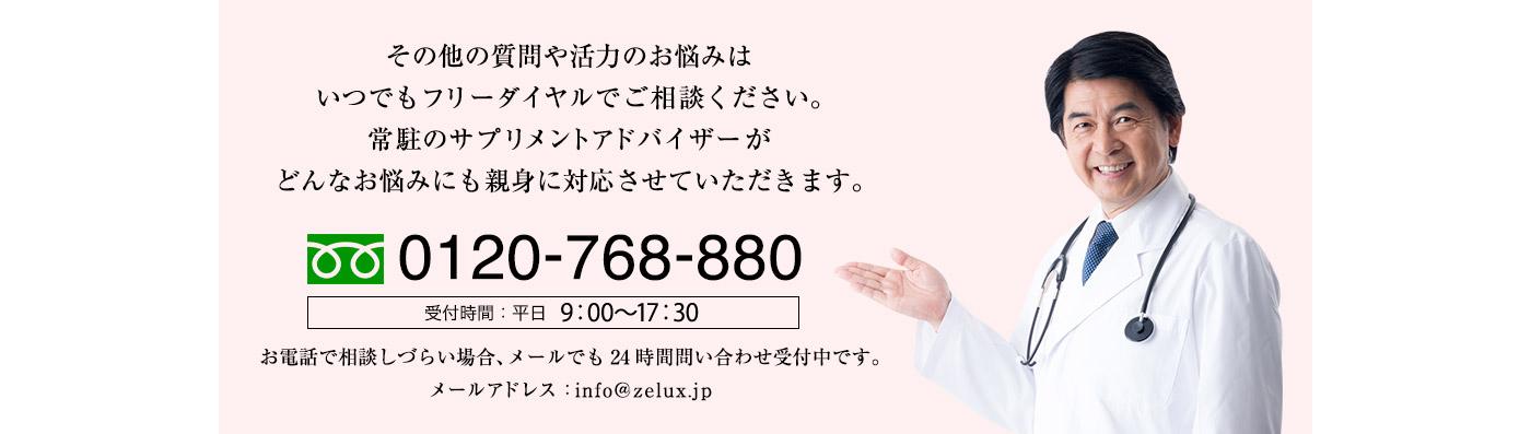 その他の質問や活力のお悩みはいつでもフリーダイヤルでご相談ください。常駐のサプリメントアドバイザーがどんなお悩みにも親身に対応させていただきます。0120ー768ー880 受付時間:平日11:00から19:00 お電話で相談しづらい場合、メールでも24時間間い合わせ受付中です。メールアドレス:info@zelux.jp